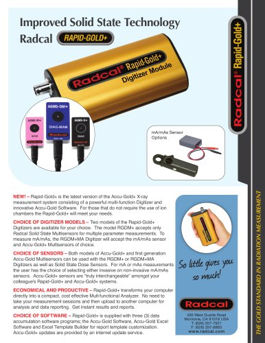 Improved Solid State Technology Radcal 426 West Duarte Road Monrovia, CA 91016 USA T: (626) 357-7921 F: (626) 357-8863 www.radcal.com So little gives you so muc h! THE GOLD STANDARD IN RADIATION MEASUREMENT mA/mAs Sensor Options RAPID-GOLD+